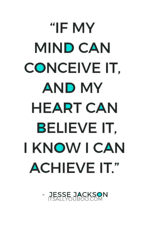 """If my mind can conceive it, and my heart can believe it, I know I can achieve it."" – Jesse Jackson"