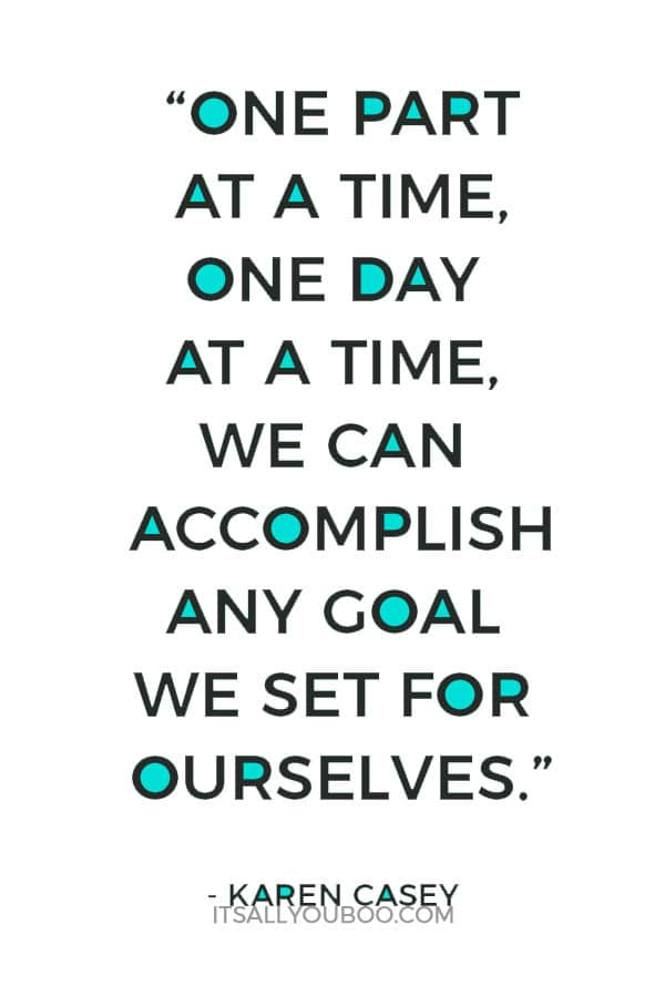 """One part at a time, one day at a time, we can accomplish any goal we set for ourselves."" – Karen Casey"