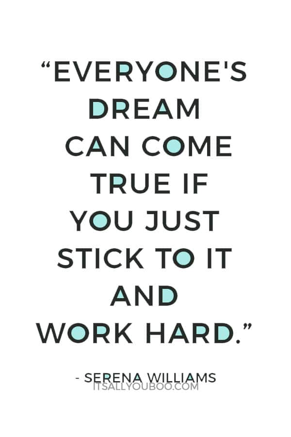 """Everyone's dream can come true if you just stick to it and work hard."" – Serena Williams"