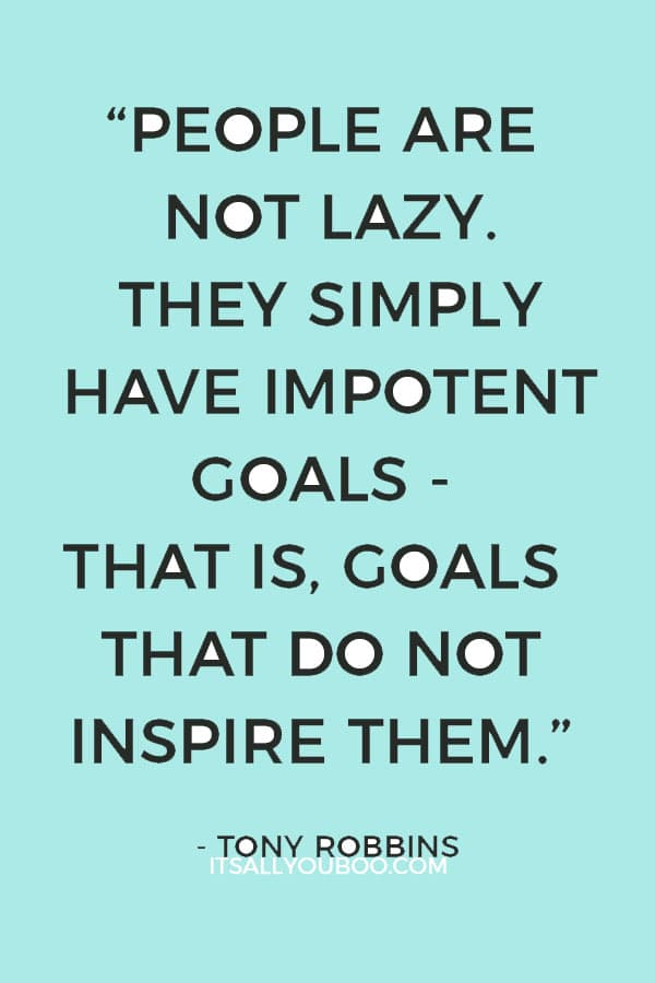 """People are not lazy. They simply have impotent goals - that is, goals that do not inspire them."" – Tony Robbins"