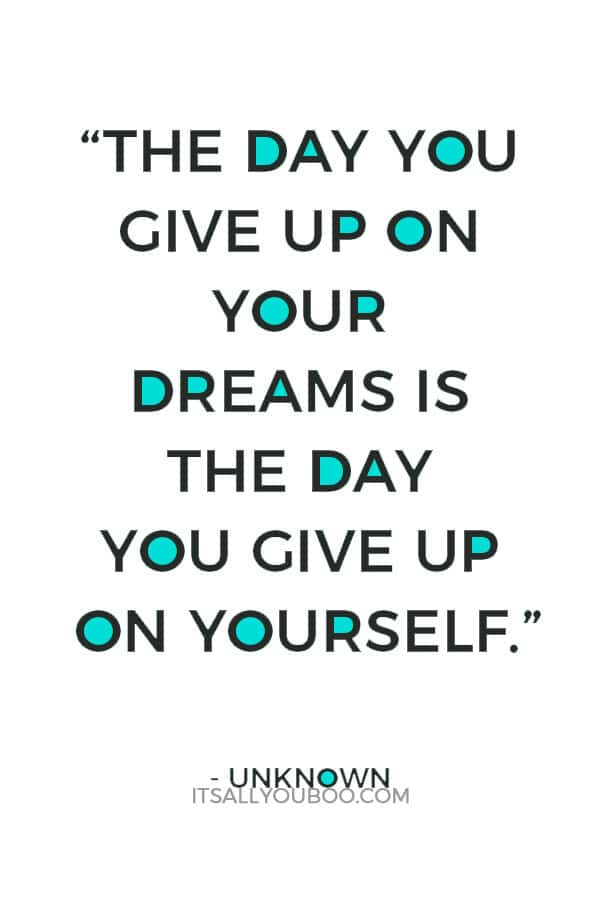 """The day you give up on your dreams is the day you give up on yourself."" – Unknown"