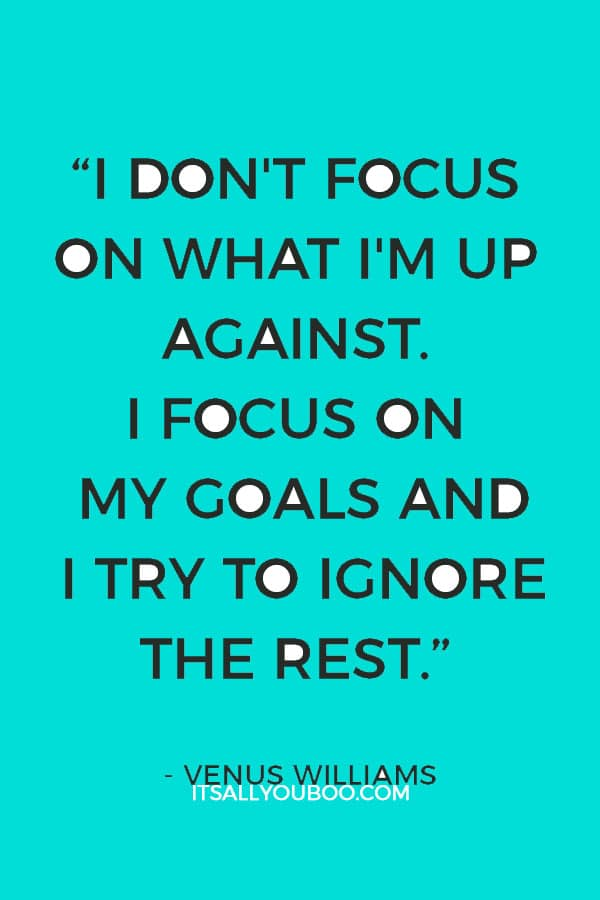 """I don't focus on what I'm up against. I focus on my goals and I try to ignore the rest."" – Venus Williams"