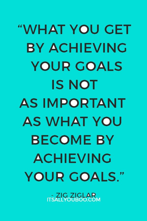 """What you get by achieving your goals is not as important as what you become by achieving your goals."" – Zig Ziglar"