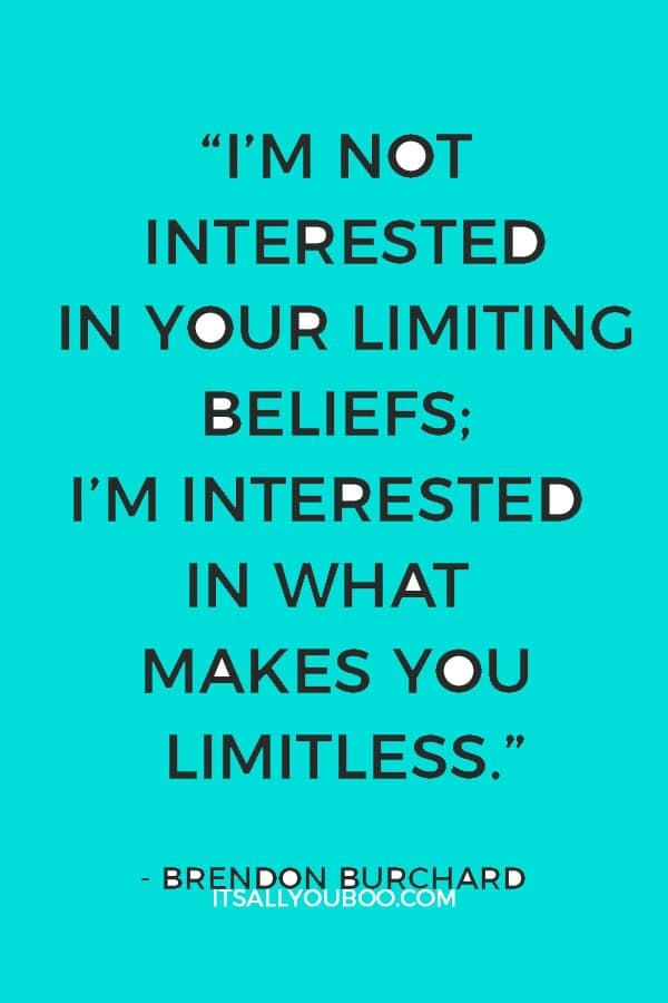 """I'm not interested in your limiting beliefs; I'm interested in what makes you limitless."" ― Brendon Burchard"