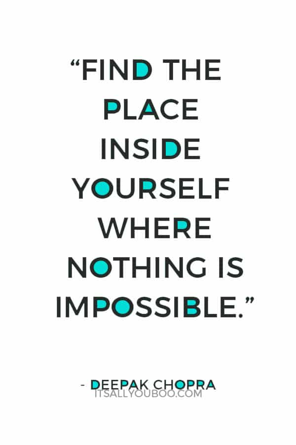 """Find the place inside yourself where nothing is impossible."" — Deepak Chopra"