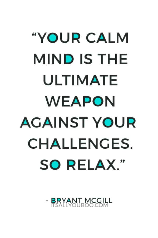"""Your calm mind is the ultimate weapon against your challenges. So relax."" — Bryant McGill"