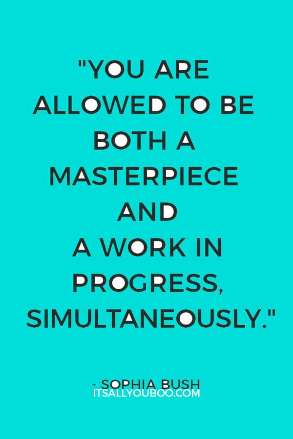"""You are allowed to be both a masterpiece and a work in progress, simultaneously."" — Sophia Bush"