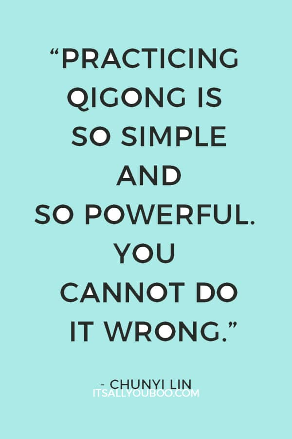"""Practicing qigong is so simple and so powerful. You cannot do it wrong. You can only do it good, better, or best."" ― Chunyi Lin"