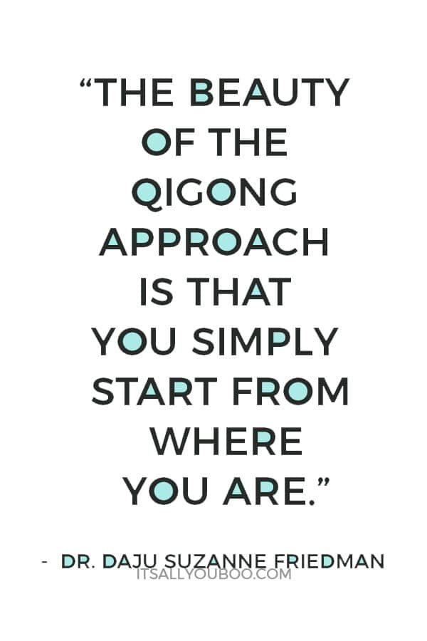 """The beauty of the qigong approach is that you simply start from where you are."" ― Dr. Daju Suzanne Friedman"