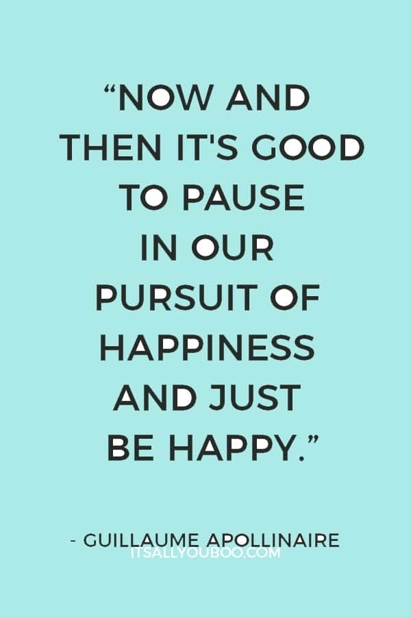 """Now and then it's good to pause in our pursuit of happiness and just be happy."" ― Guillaume Apollinaire"
