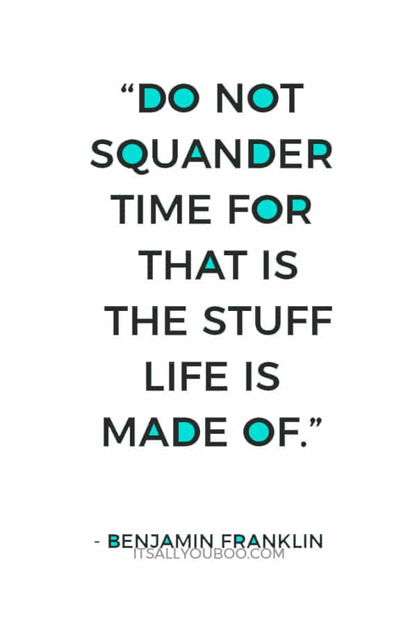 """Do not squander time for that is the stuff life is made of."" ― Benjamin Franklin"