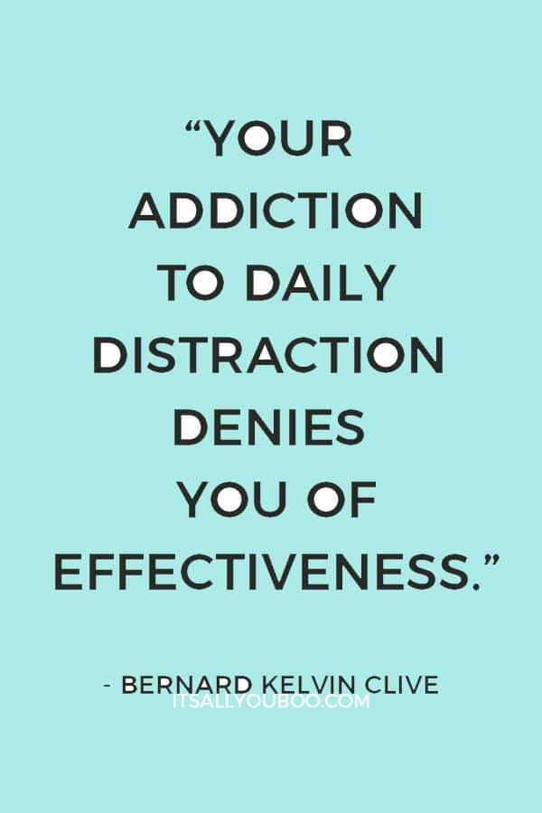 """Your addiction to daily distraction denies you of effectiveness"" ― Bernard Kelvin Clive"