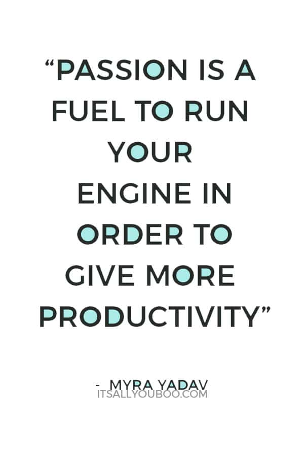 """Passion is a fuel to run your engine in order to give more productivity"" ― Myra Yadav"
