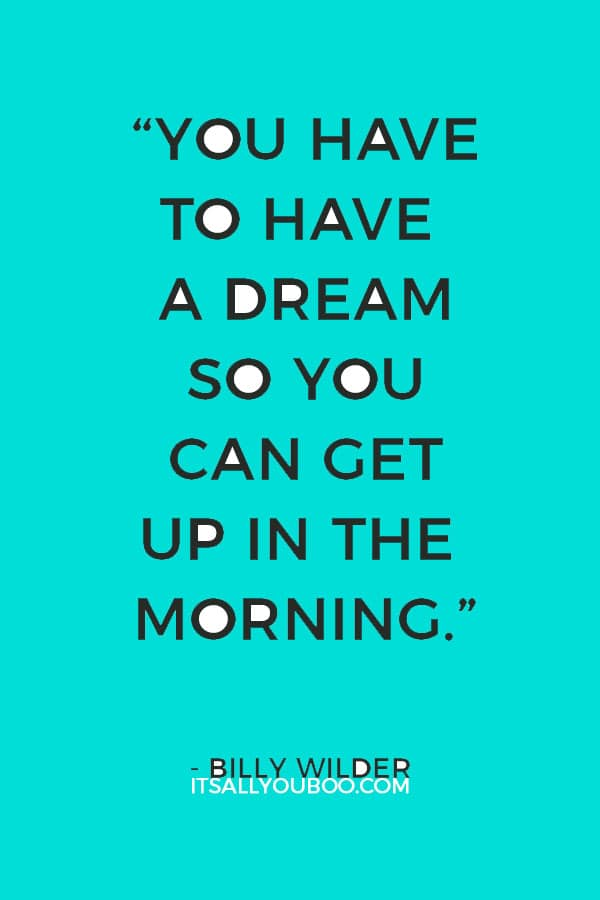 """""""You have to have a dream so you can get up in the morning."""" ― Billy Wilder"""
