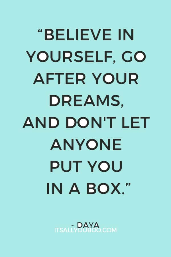"""""""Believe in yourself, go after your dreams, and don't let anyone put you in a box."""" ― Daya"""