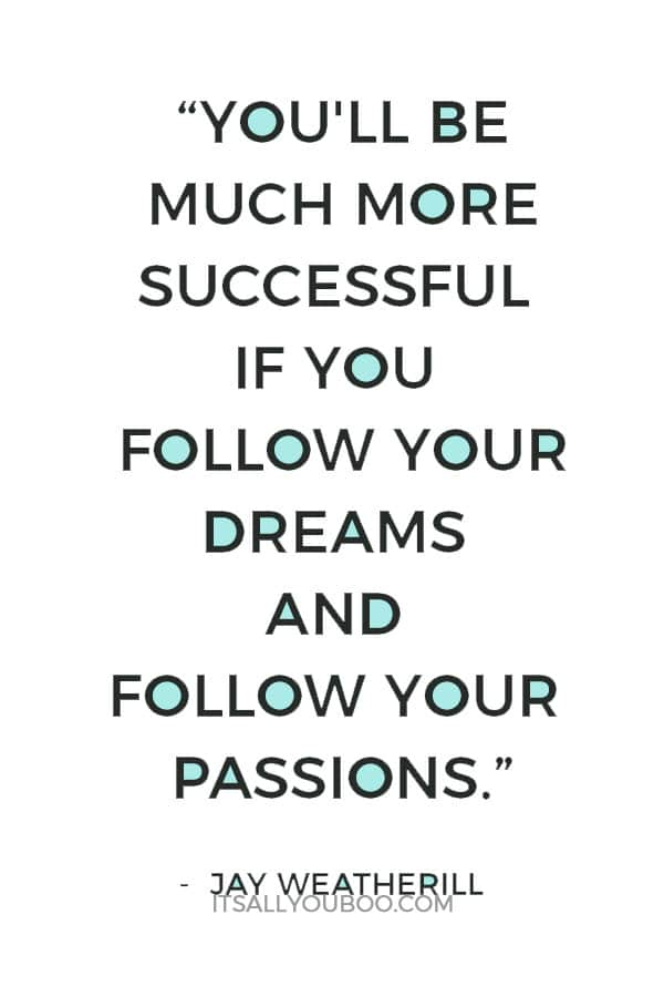 """""""You'll be much more successful if you follow your dreams and follow your passions."""" ― Jay Weatherill"""