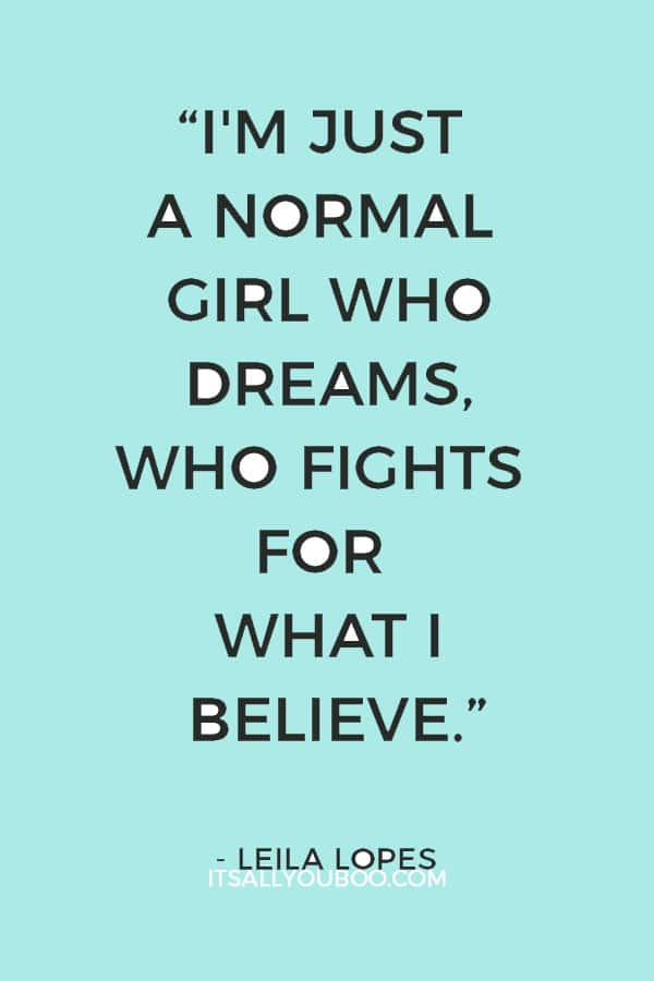 """""""I'm just a normal girl who dreams, who fights for what I believe."""" ― Leila Lopes"""