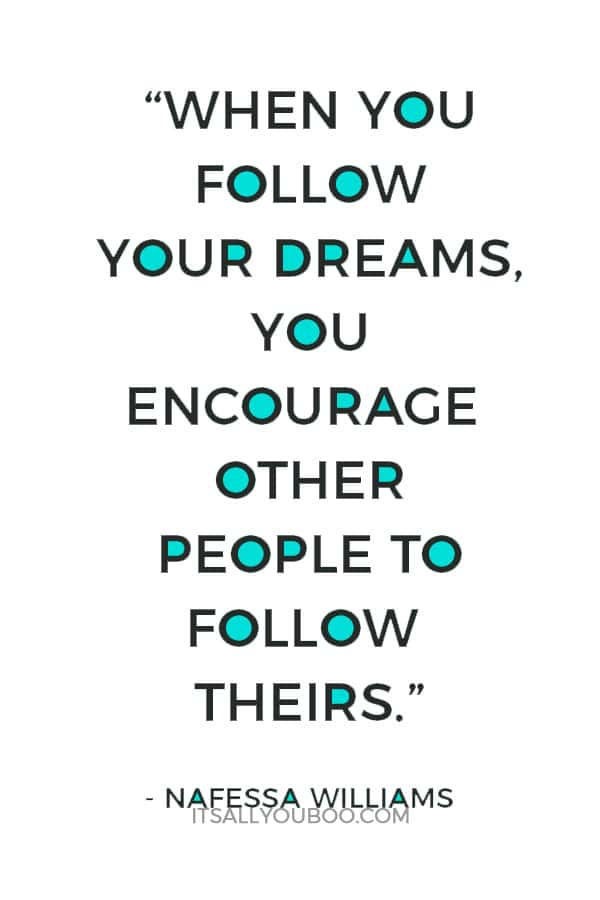"""""""When you follow your dreams, you encourage other people to follow theirs."""" ― Nafessa Williams"""