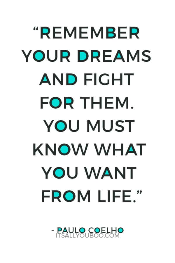 """""""Remember your dreams and fight for them. You must know what you want from life."""" ― Paulo Coelho"""