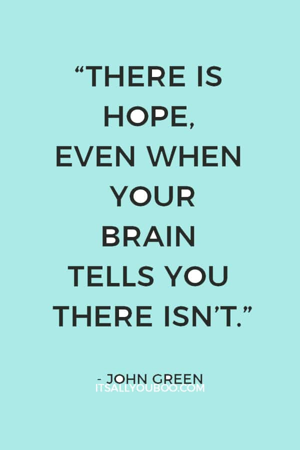 """There is hope, even when your brain tells you there isn't.""― John Green"