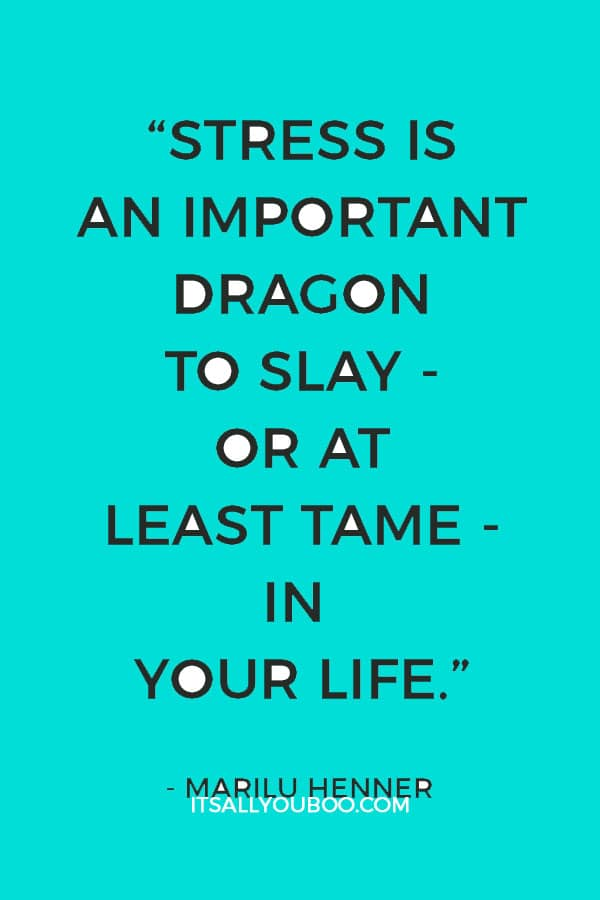 """Stress is an important dragon to slay - or at least tame - in your life."" ― Marilu Henner"