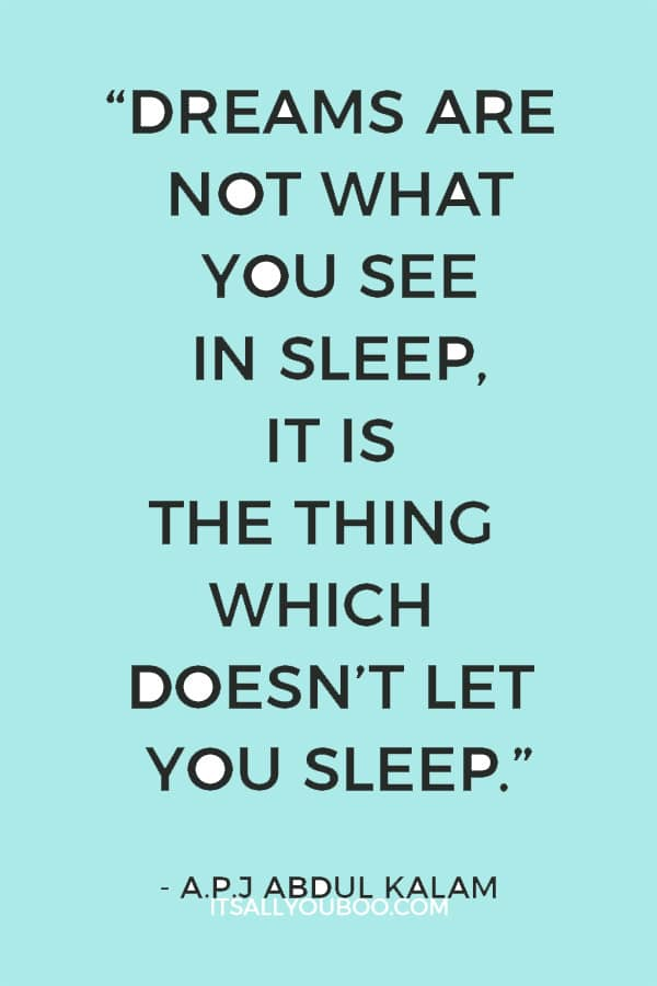 """Dreams are not what you see in sleep, it is the thing which doesn't let you sleep."" – A.P.J Abdul Kalam"