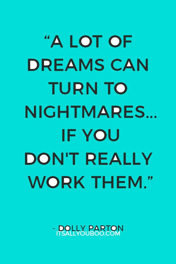 """A lot of dreams can turn to nightmares... if you don't really work them."" – Dolly Parton"