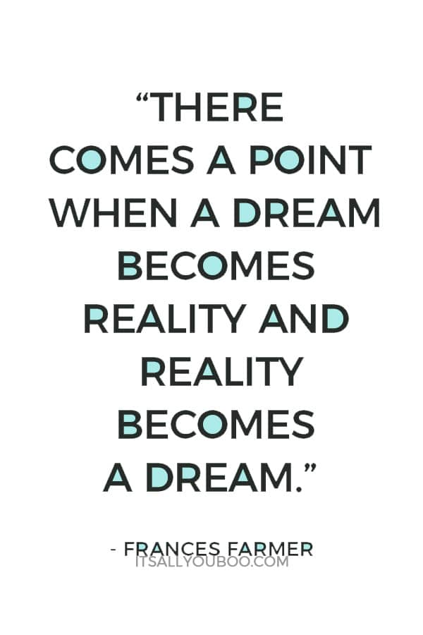 """There comes a point when a dream becomes reality and reality becomes a dream."" – Frances Farmer"