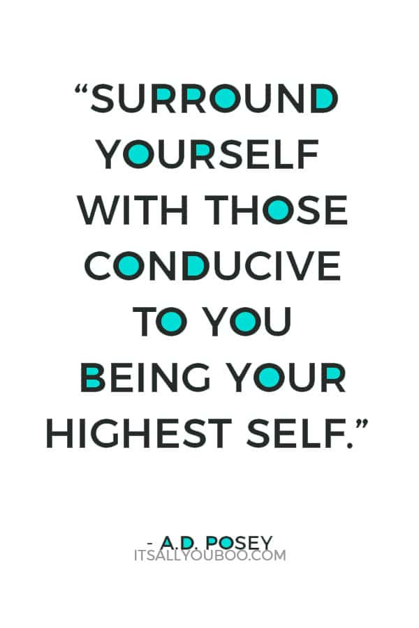 """Surround yourself with those conducive to you being your highest self."" ― A.D. Posey"