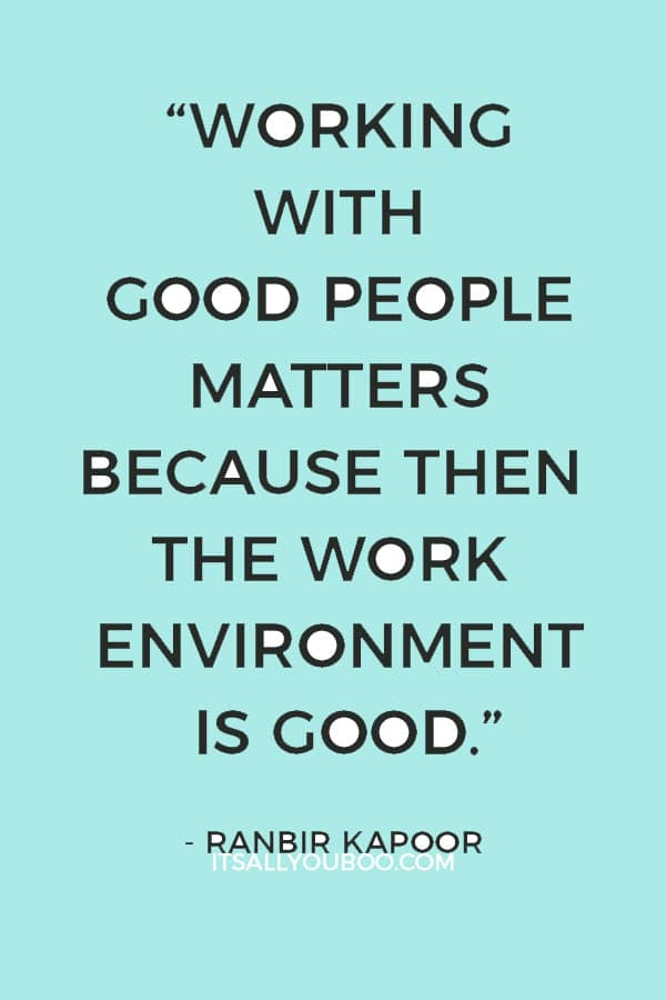 """I believe that working with good people matters because then the work environment is good."" - Ranbir Kapoor"