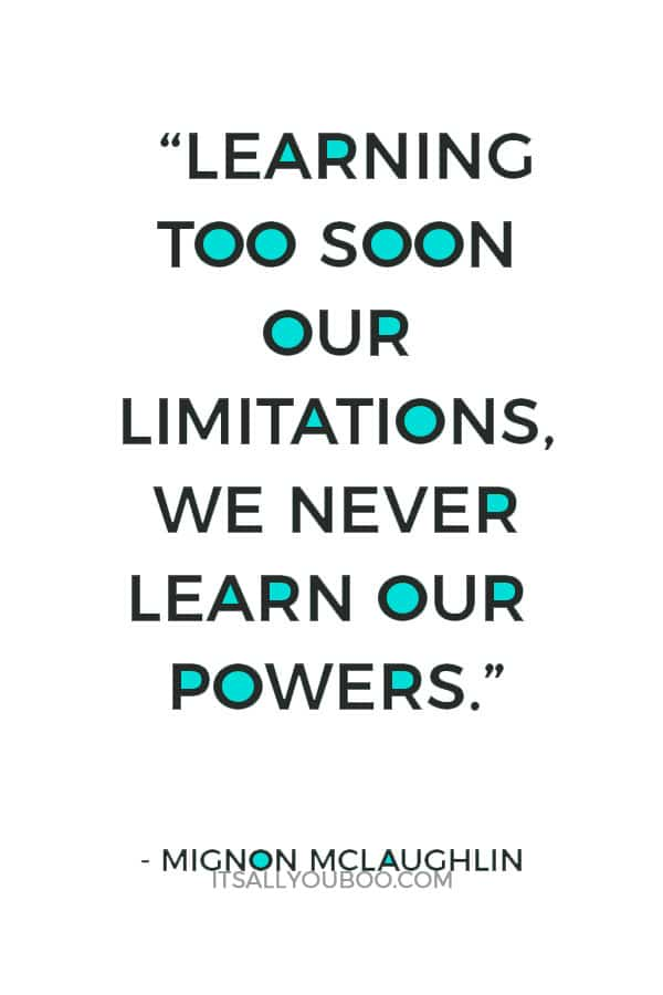 """Learning too soon our limitations, we never learn our powers."" – Mignon McLaughlin"