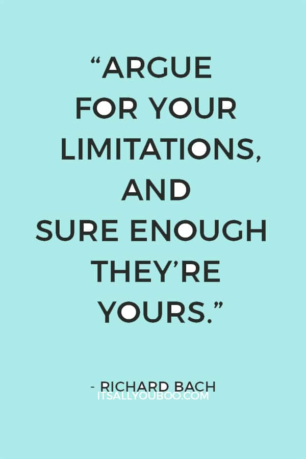 """Argue for your limitations, and sure enough they're yours."" – Richard Bach"