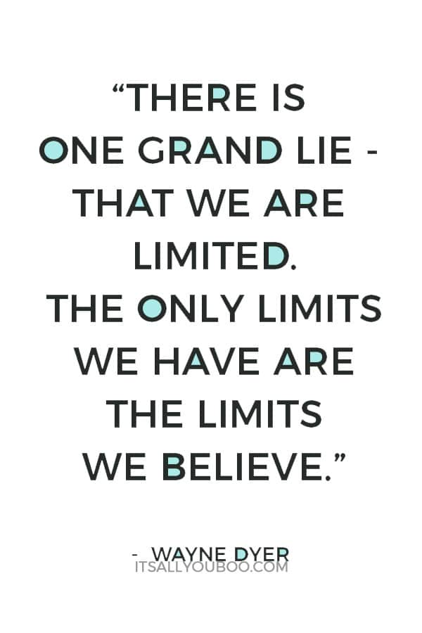 """There is one grand lie - that we are limited. The only limits we have are the limits we believe."" – Wayne Dyer"