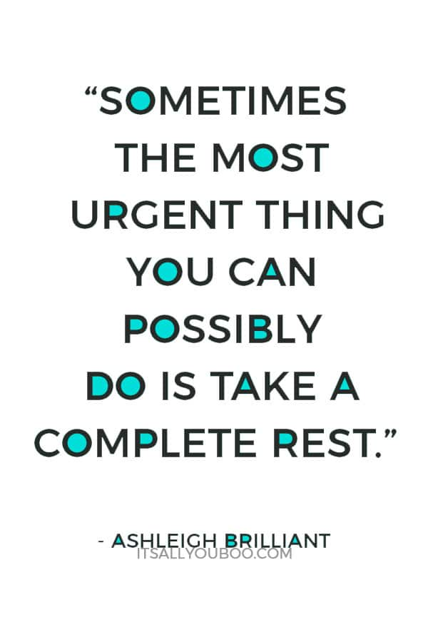 """Sometimes the most urgent thing you can possibly do is take a complete rest."" – Ashleigh Brilliant"