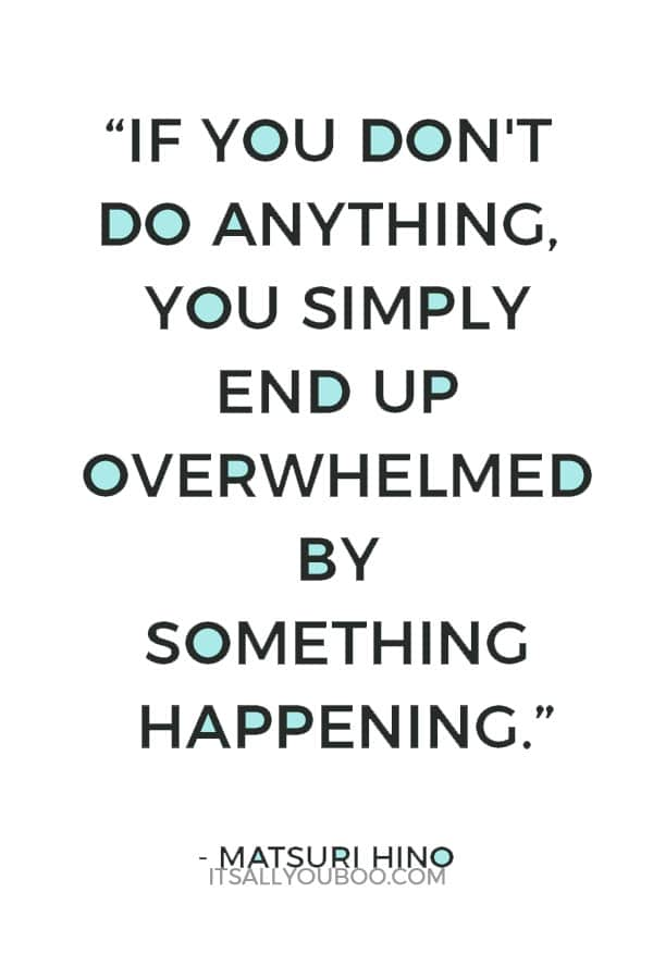 """If you don't do anything, you simply end up overwhelmed by something happening."" – Matsuri Hino"