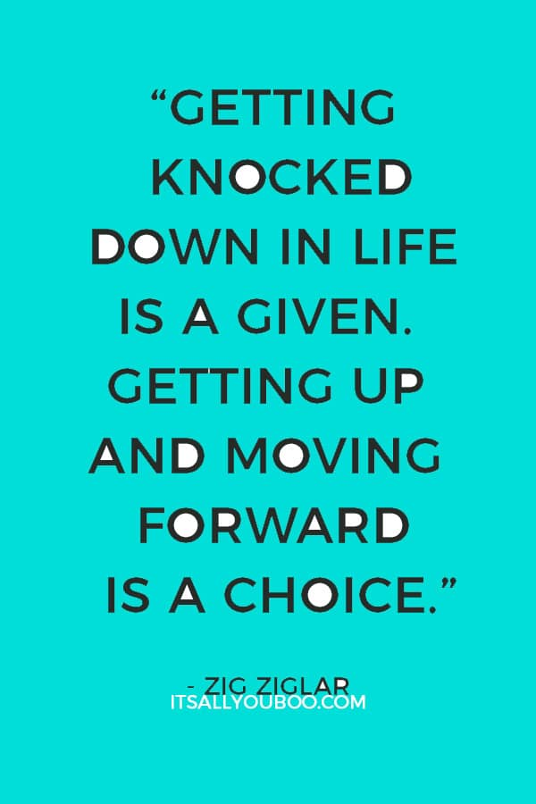 """Getting knocked down in life is a given. Getting up and moving forward is a choice."" – Zig Ziglar"