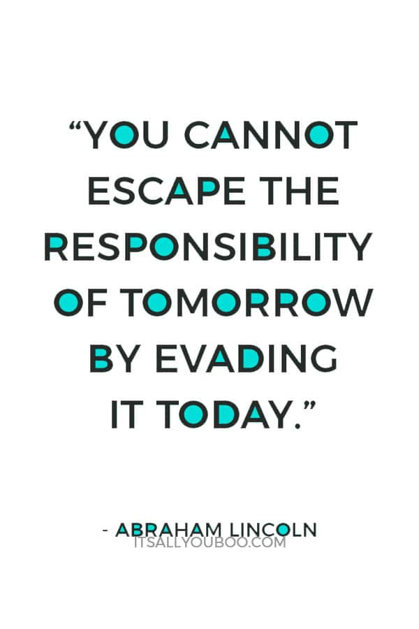 """You cannot escape the responsibility of tomorrow by evading it today."" – Abraham Lincoln"
