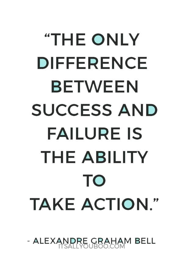 """The only difference between success and failure is the ability to take action."" – Alexandre Graham Bell"