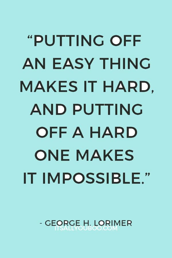 """Putting off an easy thing makes it hard, and putting off a hard one makes it impossible."" – George H. Lorimer"