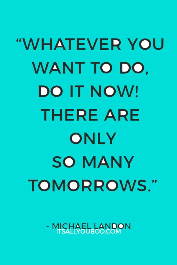 """Whatever you want to do, do it now! There are only so many tomorrows."" – Michael Landon"