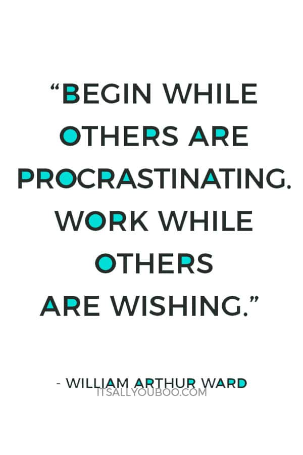 """Begin while others are procrastinating. Work while others are wishing."" – William Arthur Ward"