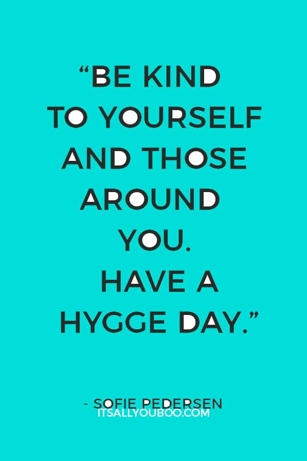 """Be kind to yourself and those around you. Have a hygge day."" – Sofie Pedersen"