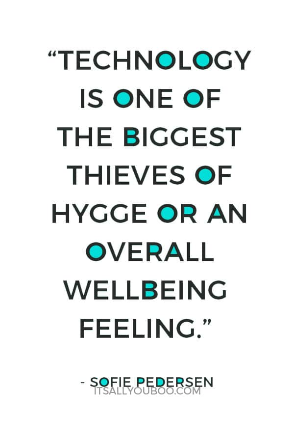 """Technology is one of the biggest thieves of hygge or an overall wellbeing feeling."" – Sofie Pedersen"
