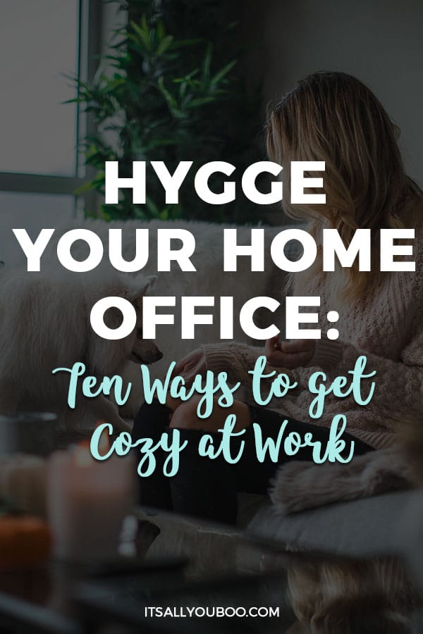 Hygge your home office: Ten Ways to get cozy at work
