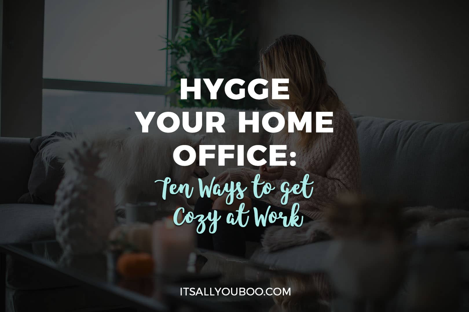 Hygge You Home Office: Ten Ways to get cozy at work