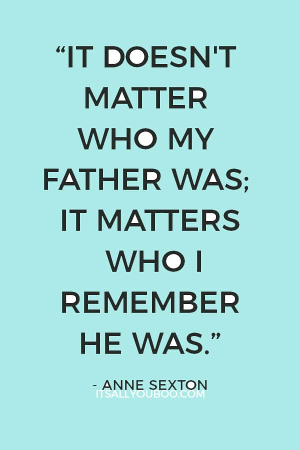 """It doesn't matter who my father was; it matters who I remember he was."" ― Anne Sexton"
