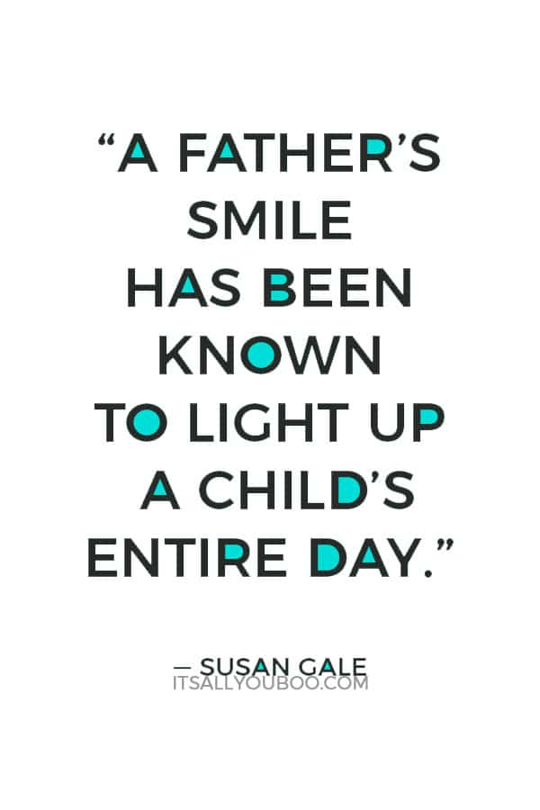 """A father's smile has been known to light up a child's entire day"" ― Susan Gale"