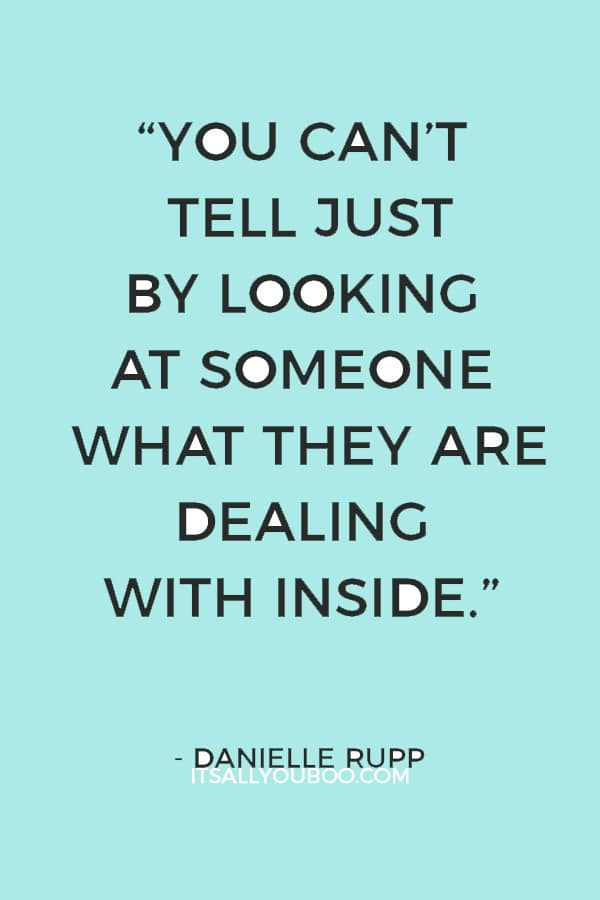 """You can't tell just by looking at someone what they are dealing with inside."" ― Danielle Rupp"