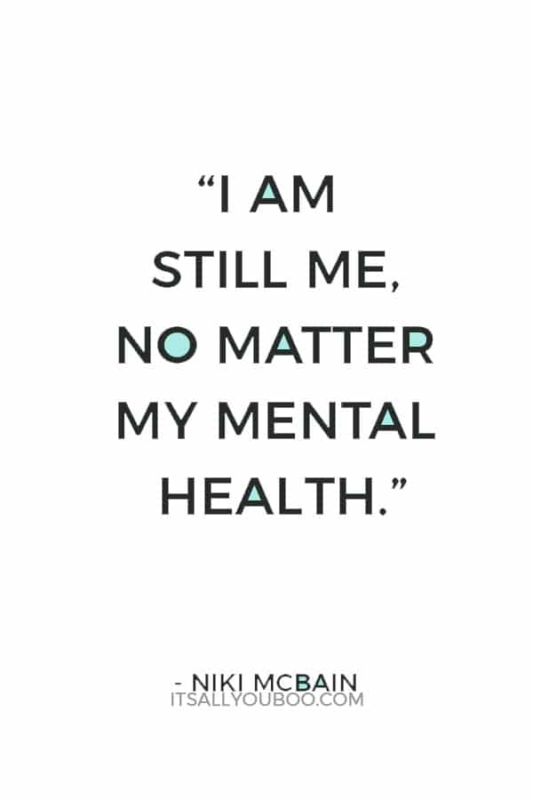 """I am still me, no matter my mental health."" ― Niki McBain"