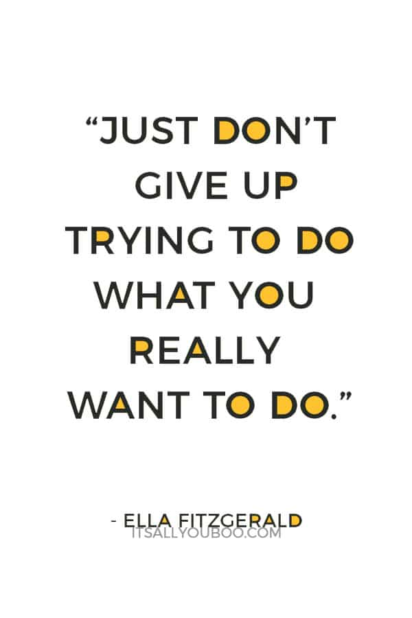 """Just don't give up trying to do what you really want to do."" — Ella Fitzgerald"